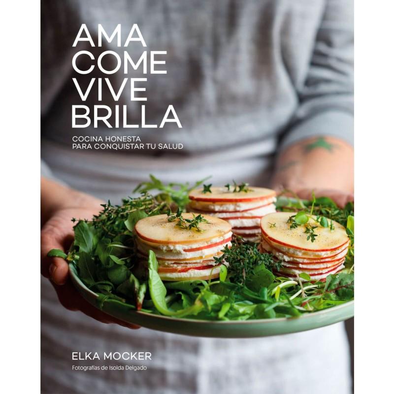 Ama  come  vive  brilla  Cocina honesta para conquistar tu salud   Elka Mocker